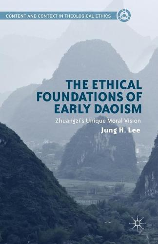 The Ethical Foundations of Early Daoism: Zhuangzi's Unique Moral Vision - Content and Context in Theological Ethics (Paperback)