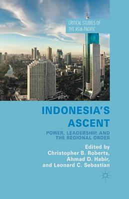 Indonesia's Ascent: Power, Leadership, and the Regional Order - Critical Studies of the Asia-Pacific (Paperback)