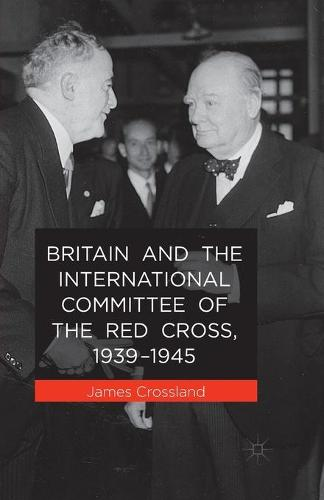 Britain and the International Committee of the Red Cross, 1939-1945 (Paperback)