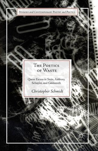 The Poetics of Waste: Queer Excess in Stein, Ashbery, Schuyler, and Goldsmith - Modern and Contemporary Poetry and Poetics (Paperback)