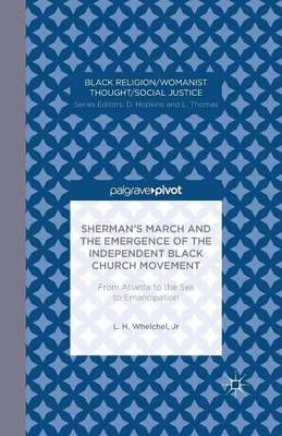 Sherman's March and the Emergence of the Independent Black Church Movement: From Atlanta to the Sea to Emancipation - Black Religion/Womanist Thought/Social Justice (Paperback)