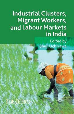Industrial Clusters, Migrant Workers, and Labour Markets in India - IDE-JETRO Series (Paperback)