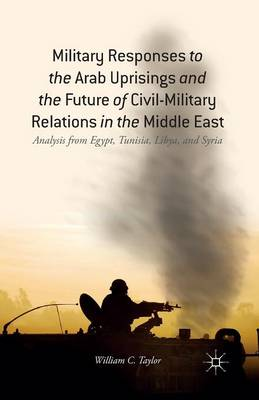 Military Responses to the Arab Uprisings and the Future of Civil-Military Relations in the Middle East: Analysis from Egypt, Tunisia, Libya, and Syria (Paperback)