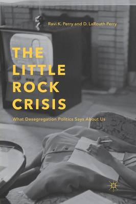 The Little Rock Crisis: What Desegregation Politics Says About Us (Paperback)