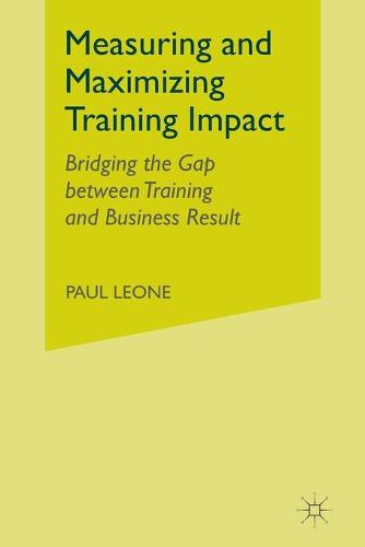 Measuring and Maximizing Training Impact: Bridging the Gap between Training and Business Result (Paperback)
