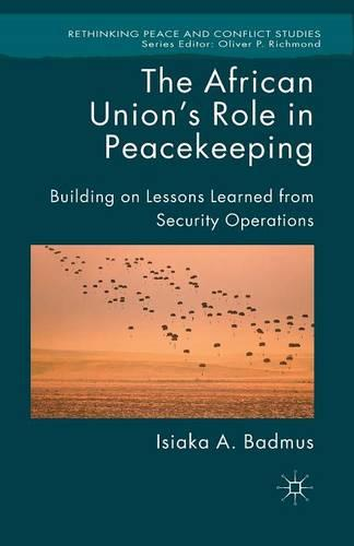 The African Union's Role in Peacekeeping: Building on Lessons Learned from Security Operations - Rethinking Peace and Conflict Studies (Paperback)