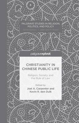 Christianity in Chinese Public Life: Religion, Society, and the Rule of Law - Palgrave Studies in Religion, Politics, and Policy (Paperback)