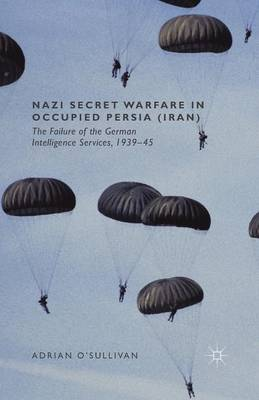 Nazi Secret Warfare in Occupied Persia (Iran): The Failure of the German Intelligence Services, 1939-45 (Paperback)