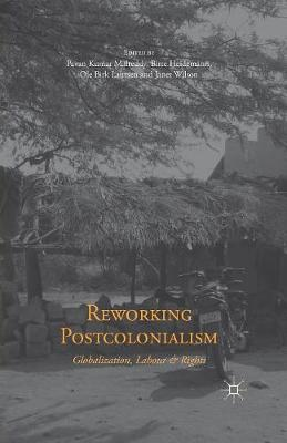 Reworking Postcolonialism: Globalization, Labour and Rights (Paperback)