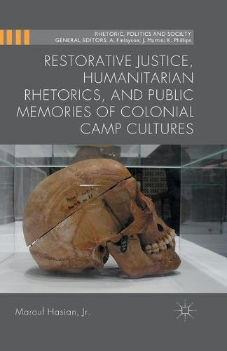 Restorative Justice, Humanitarian Rhetorics, and Public Memories of Colonial Camp Cultures - Rhetoric, Politics and Society (Paperback)