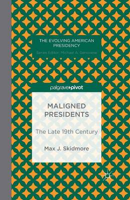 Maligned Presidents: The Late 19th Century - The Evolving American Presidency (Paperback)