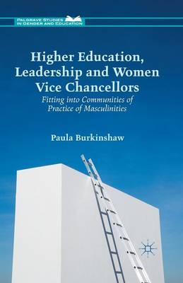 Higher Education, Leadership and Women Vice Chancellors: Fitting in to Communities of Practice of Masculinities - Palgrave Studies in Gender and Education (Paperback)