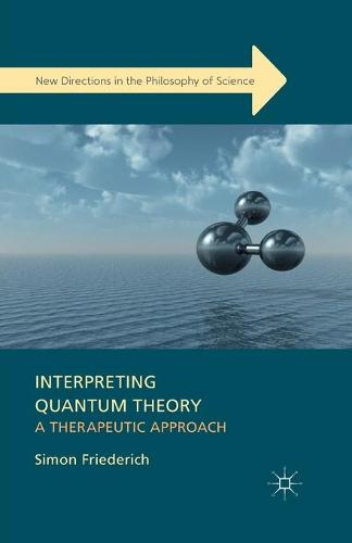 Interpreting Quantum Theory: A Therapeutic Approach - New Directions in the Philosophy of Science (Paperback)