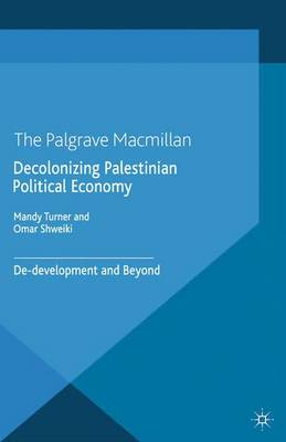 Decolonizing Palestinian Political Economy: De-development and Beyond - Rethinking Peace and Conflict Studies (Paperback)