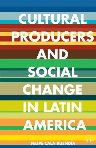 Cultural Producers and Social Change in Latin America (Paperback)