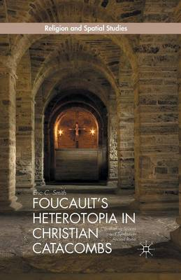 Foucault's Heterotopia in Christian Catacombs: Constructing Spaces and Symbols in Ancient Rome - Religion and Spatial Studies (Paperback)