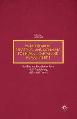 Value Creation, Reporting, and Signaling for Human Capital and Human Assets: Building the Foundation for a Multi-Disciplinary, Multi-Level Theory (Paperback)