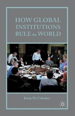 How Global Institutions Rule the World (Paperback)