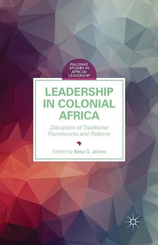 Leadership in Colonial Africa: Disruption of Traditional Frameworks and Patterns - Palgrave Studies in African Leadership (Paperback)