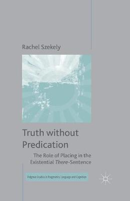 Truth without Predication: The Role of Placing in the Existential There-Sentence - Palgrave Studies in Pragmatics, Language and Cognition (Paperback)