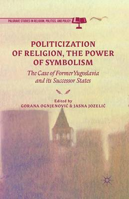 Politicization of Religion, the Power of Symbolism: The Case of Former Yugoslavia and its Successor States - Palgrave Studies in Religion, Politics, and Policy (Paperback)