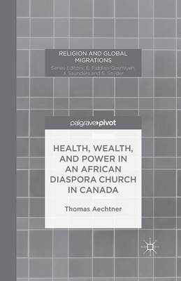 Health, Wealth, and Power in an African Diaspora Church in Canada - Religion and Global Migrations (Paperback)