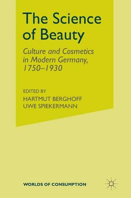 The Science of Beauty: Culture and Cosmetics in Modern Germany, 1750-1930 - Worlds of Consumption (Paperback)