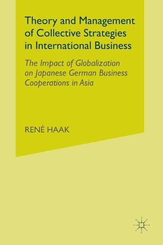 Theory and Management of Collective Strategies in International Business: The Impact of Globalization on Japanese German Business Cooperations in Asia (Paperback)