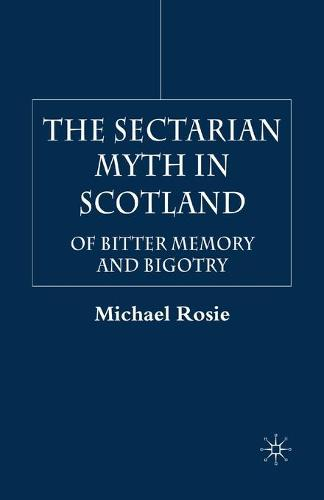 The Sectarian Myth in Scotland: Of Bitter Memory and Bigotry (Paperback)