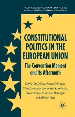 Constitutional Politics in the European Union: The Convention Moment and its Aftermath - Palgrave Studies in European Union Politics (Paperback)