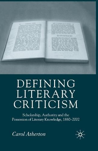 Defining Literary Criticism: Scholarship, Authority and the Possession of Literary Knowledge, 1880-2002 (Paperback)