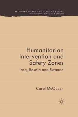 Humanitarian Intervention and Safety Zones: Iraq, Bosnia and Rwanda - Rethinking Peace and Conflict Studies (Paperback)