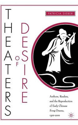 Theaters of Desire: Authors, Readers, and the Reproduction of Early Chinese Song-Drama, 1300-2000 (Paperback)