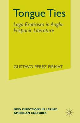 Tongue Ties: Logo-Eroticism in Anglo-Hispanic Literature - New Directions in Latino American Cultures (Paperback)