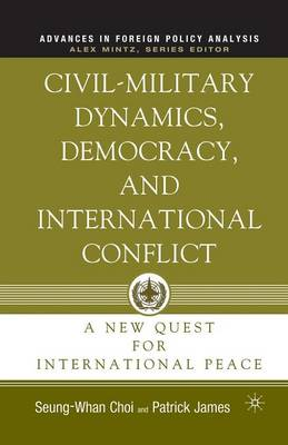 Civil-Military Dynamics, Democracy, and International Conflict: A New Quest for International Peace - Advances in Foreign Policy Analysis (Paperback)