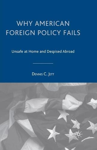 Why American Foreign Policy Fails: Unsafe at Home and Despised Abroad (Paperback)