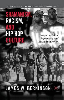 Shamanism, Racism, and Hip Hop Culture: Essays on White Supremacy and Black Subversion - Black Religion/Womanist Thought/Social Justice (Paperback)