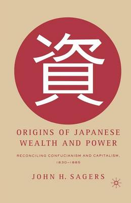 Origins of Japanese Wealth and Power: Reconciling Confucianism and Capitalism, 1830-1885 (Paperback)