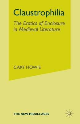 Claustrophilia: The Erotics of Enclosure in Medieval Literature - The New Middle Ages (Paperback)