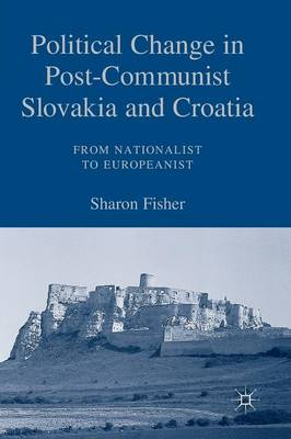 Political Change in Post-Communist Slovakia and Croatia: From Nationalist to Europeanist (Paperback)