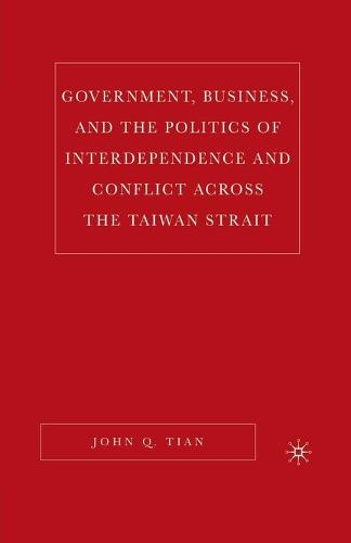 Government, Business, and the Politics of Interdependence and Conflict across the Taiwan Strait (Paperback)