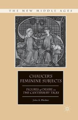 Chaucer's Feminine Subjects: Figures of Desire in The Canterbury Tales - The New Middle Ages (Paperback)