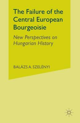 The Failure of the Central European Bourgeoisie: New Perspectives on Hungarian History (Paperback)