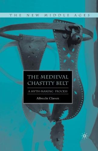 The Medieval Chastity Belt: A Myth-Making Process - The New Middle Ages (Paperback)