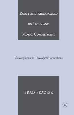 Rorty and Kierkegaard on Irony and Moral Commitment: Philosophical and Theological Connections (Paperback)
