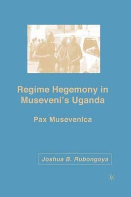 Regime Hegemony in Museveni's Uganda: Pax Musevenica (Paperback)