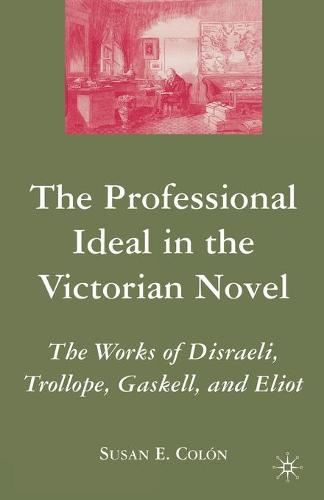 The Professional Ideal in the Victorian Novel: The Works of Disraeli, Trollope, Gaskell, and Eliot (Paperback)