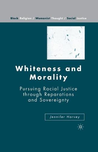Whiteness and Morality: Pursuing Racial Justice Through Reparations and Sovereignty - Black Religion/Womanist Thought/Social Justice (Paperback)