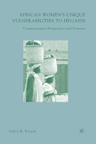 African Women's Unique Vulnerabilities to HIV/AIDS: Communication Perspectives and Promises (Paperback)