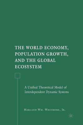 The World Economy, Population Growth, and the Global Ecosystem: A Unified Theoretical Model of Interdependent Dynamic Systems (Paperback)